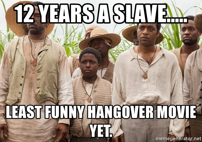 12 years a slave      least funny hangover movie yet  - 12