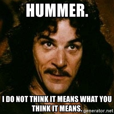 You keep using that word, I don't think it means what you think it means - Hummer. I do not think it means what you think it means.