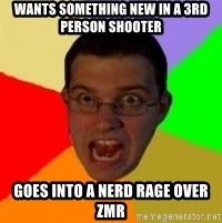 Typical Gamer - Wants SOMething new in a 3rd person shooter goes into a nerd rage over zmr