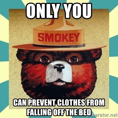 Smokey the Bear - only you can prevent clothes from falling off the bed