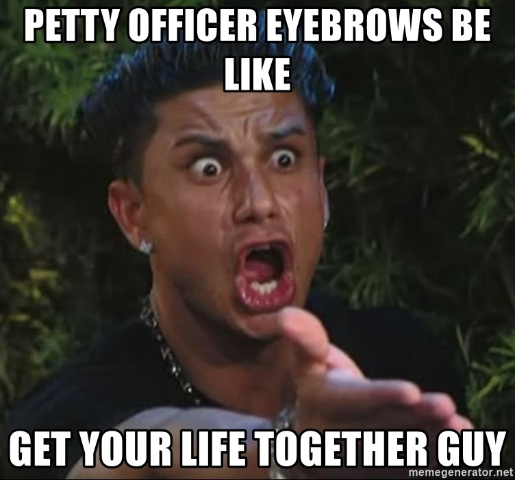 Petty Officer Eyebrows Be Like Get Your Life Together Guy Pauly D