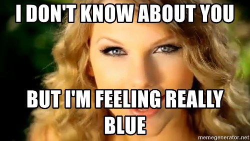 Taylor Swift - i don't know about you but i'm feeling really blue