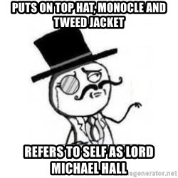 Feel Like A Sir - Puts on top hat, monocle and tweed jacket refers to self as lord michael hall