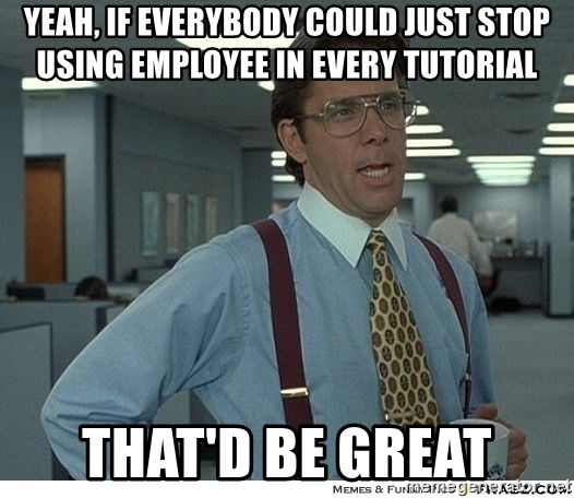Yeah If You Could Just - yeah, if everybody could just stop using employee in every tutorial that'd be great