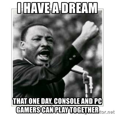 I HAVE A DREAM - i have a dream that one day, console and pc gamers can play together