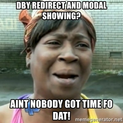 aint nobody got time fo dat - dby redirect and modal showing? aint nobody got time fo dat!
