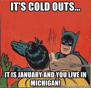 batman slap robin - it's cold outs... it is january and you live in michigan!