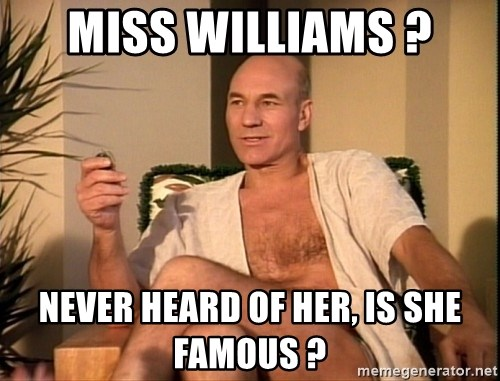 Sexual Picard - Miss Williams ? Never heard of her, is she famous ?