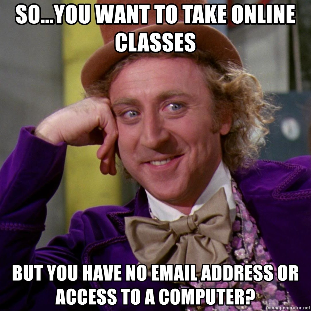 Willy Wonka - so...you want to take online classes but you have no email address or access to a computer?