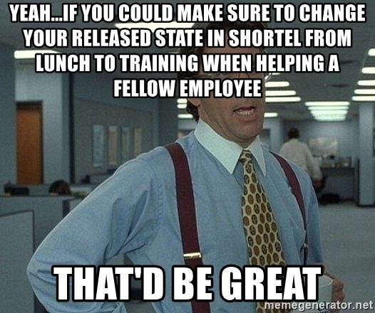 Bill Lumbergh - Yeah...If you could make sure to change your released state in shortel from lunch to Training when helping a fellow employee That'd be GREAT
