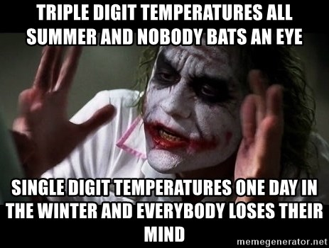 joker mind loss - Triple digit temperatures all summer and nobody bats an eye single digit temperatures one day in the winter and everybody loses their mind