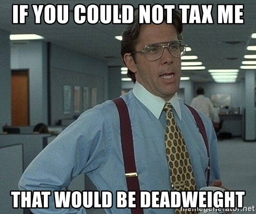 That'd be great guy - If you could not tax me That would be deadweight