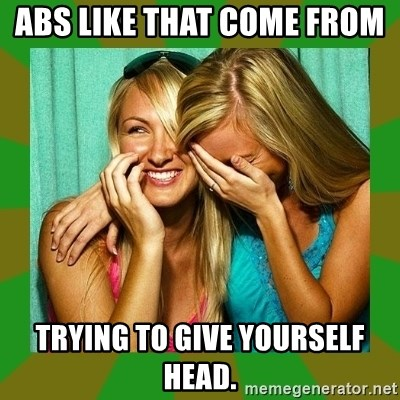 Laughing Girls  - Abs like that come from  trying to give yourself head.