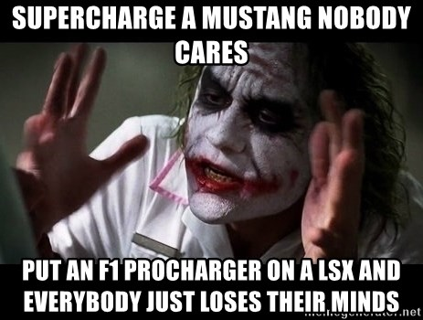 joker mind loss - Supercharge a mustang nobody cares Put an f1 procharger on a lsx and everybody just loses their minds