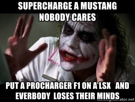 joker mind loss - Supercharge a mustang    Nobody cares Put a procharger f1 on a lsx   And everbody  loses their minds