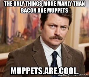 Ron Swanson - The only things more manly than bacon Are Muppets Muppets.are.cool.