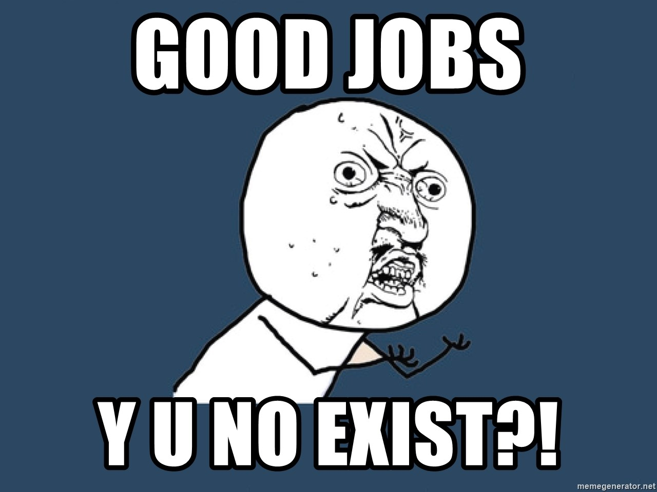 Y U No - good jobs y u no exist?!