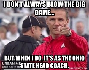 Urban Meyer - I don't always blow the big game... but when I do, it's as the ohio state head coach.