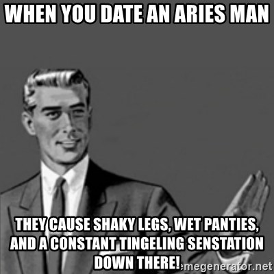 Correction Guy - when you date an aries man they cause shaky legs, wet panties, and a constant tingeling senstation down there!