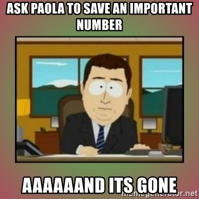 aaaand its gone - Ask Paola to save an important number aaaaaand its gone