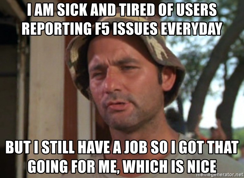 So I got that going on for me, which is nice - I am sick and tired of users reporting f5 issues everyday but I still have a job so i got that going for me, which is nice