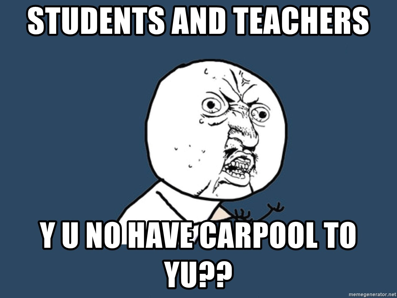 Y U No - Students and Teachers Y U no have carpool to yu??