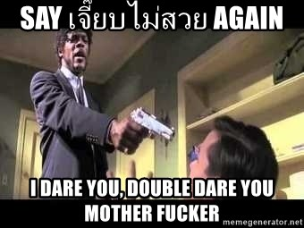 Say what again - say เจี๊ยบไม่สวย again i dare you, double dare you mother fucker