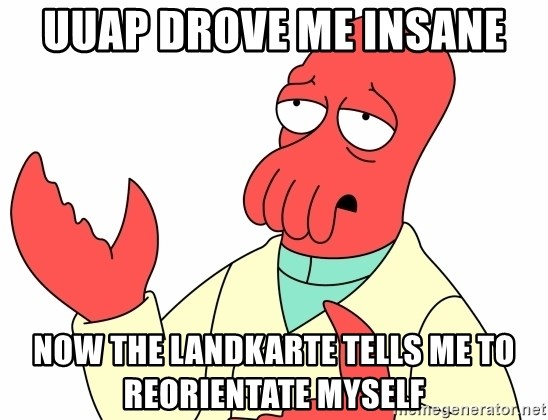 Why not zoidberg? - UUAP DROVE ME INSANE NOW THE LANDKARTE TELLS ME TO REORIENTATE MYSELF