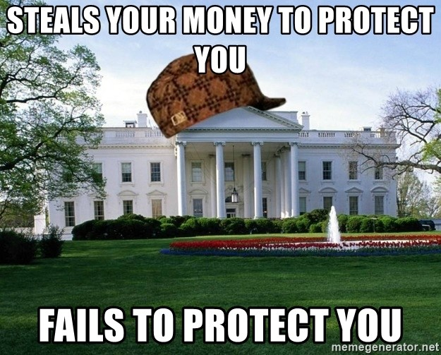 scumbag whitehouse - steals your money to protect you fails to protect you