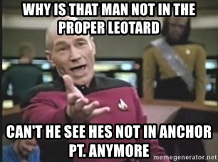 Captain Picard - why is that man not in the proper leotard can't he see hes not in anchor pt. anymore