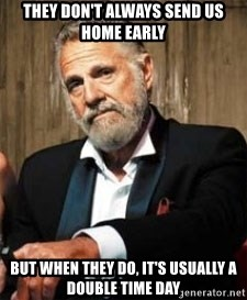 Dos Equis Man - they don't always send us home early but when they do, it's usually a double time day