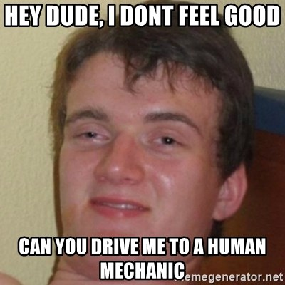 10guy - hey dude, I dont feel good can you drive me to a human mechanic
