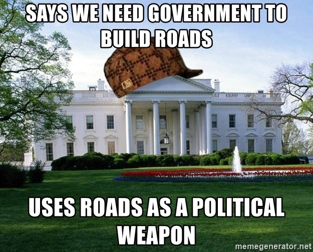 scumbag whitehouse - Says we need government to build roads uses roads as a political weapon