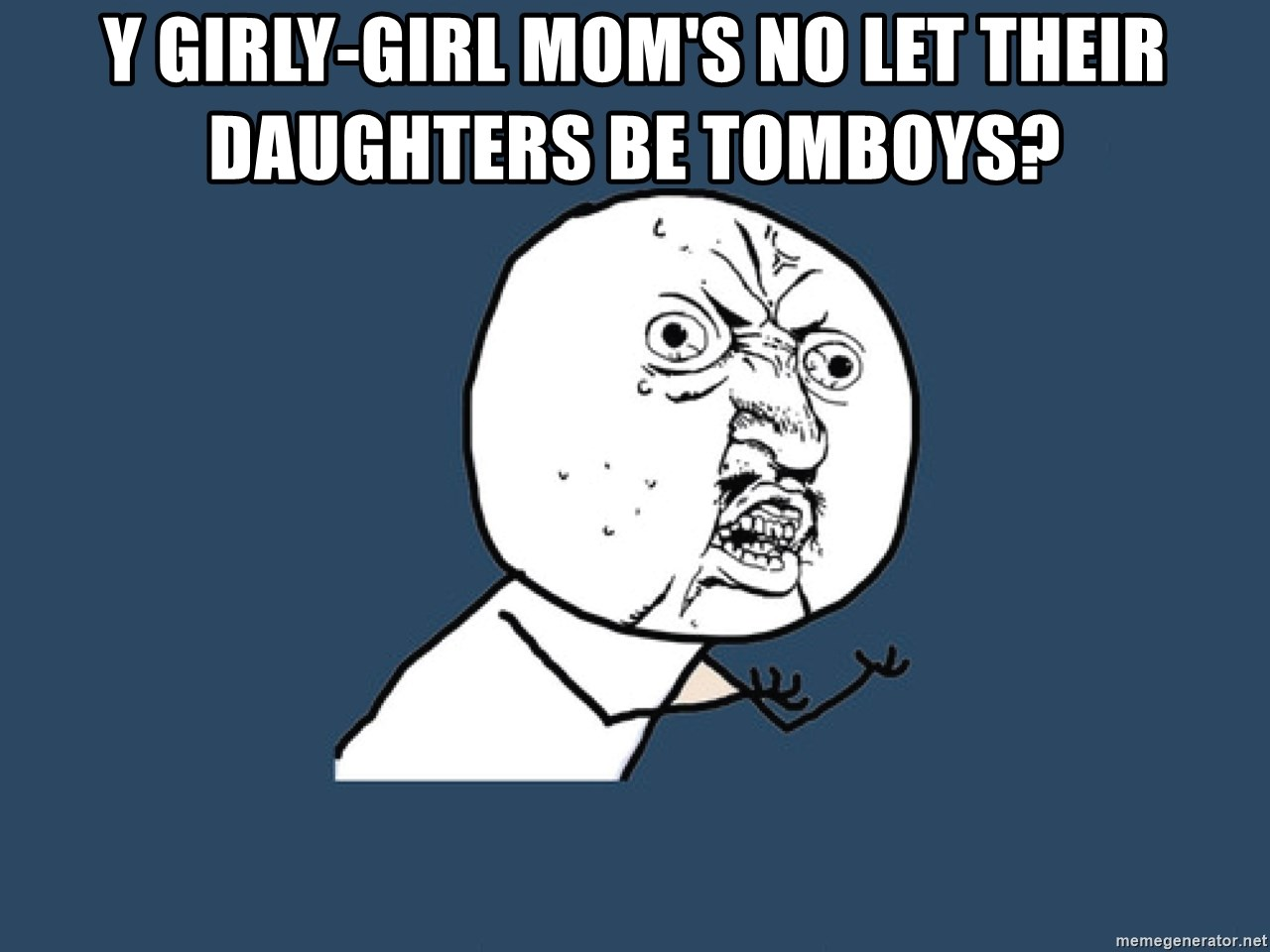 Y U No - Y girly-girl mom's no let their daughters be TOMBOYs?