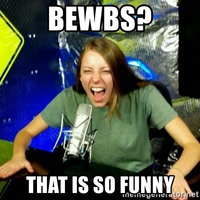Unfunny/Uninformed Podcast Girl - bewbs? that is so funny