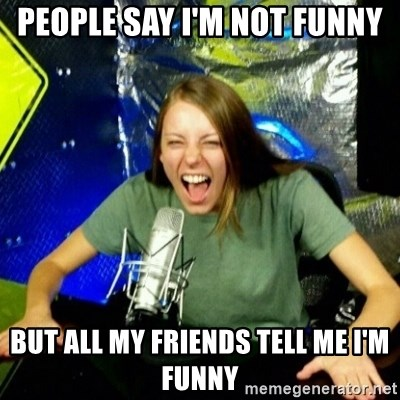 Unfunny/Uninformed Podcast Girl - people say I'm not funny but all my friends tell me I'm funny