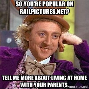 Willy Wonka - sO yOU'RE POPULAR ON rAILPICTURES.NET? tELL ME MORE ABOUT LIVING AT HOME WITH YOUR PARENTS.