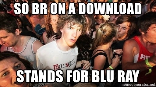 Sudden Realization Ralph - so BR on a download stands for Blu Ray