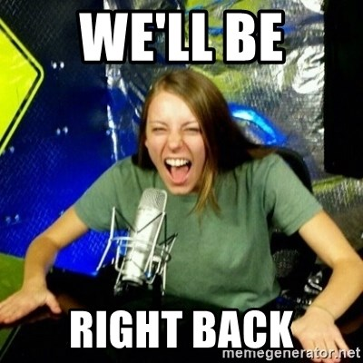 Unfunny/Uninformed Podcast Girl - we'll be right back