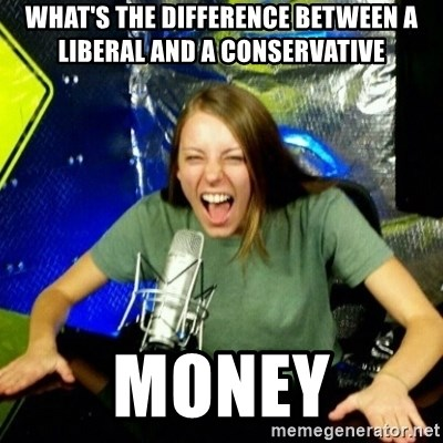Unfunny/Uninformed Podcast Girl - what's the difference between a liberal and a conservative money