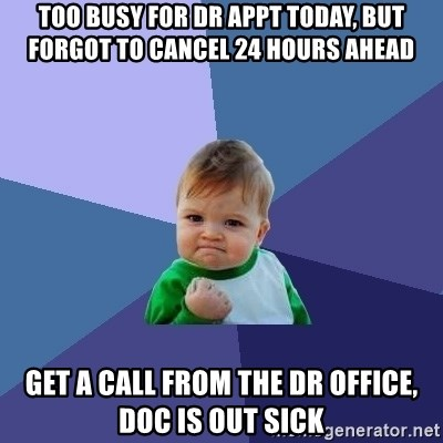 Success Kid - too busy for dr appt today, but forgot to cancel 24 hours ahead get a call from the dr office, doc is out sick