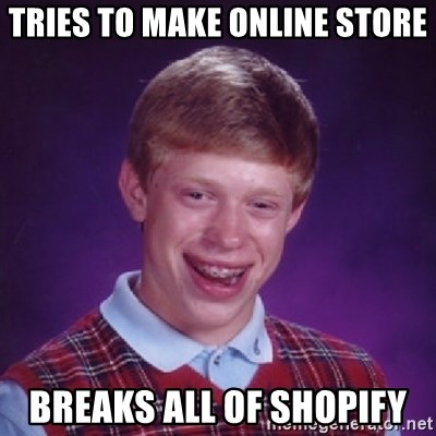 Bad Luck Brian - Tries to make online store breaks all of shopify
