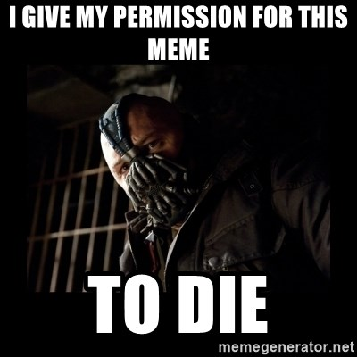 Bane Meme - i give my permission for this meme to die