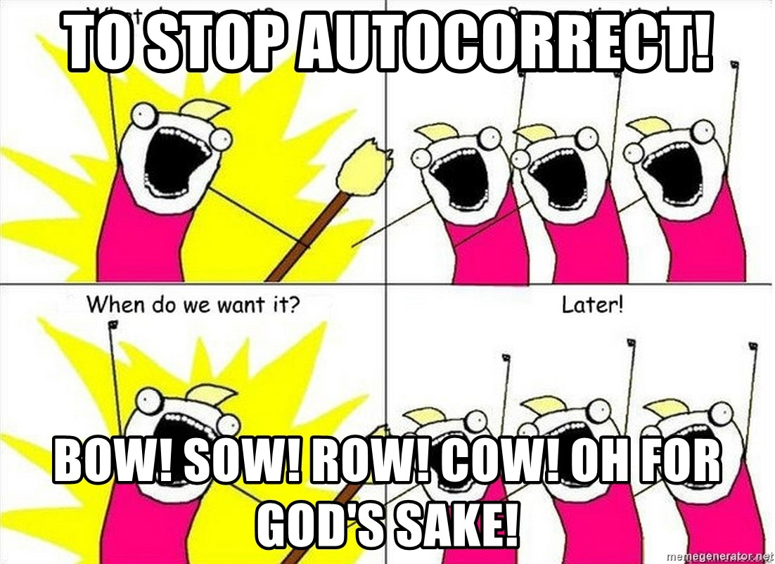 to stop autocorrect bow sow row cow oh for gods sake to stop autocorrect! bow! sow! row! cow! oh for god's sake! what