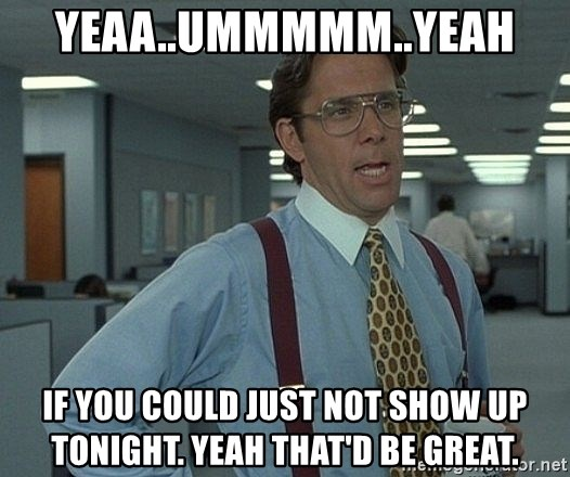 That'd be great guy - Yeaa..ummmmm..Yeah if you could just not show up tonight. yeah that'd be great.