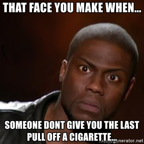 kevin hart nigga - that face you make when... someone dont give you the last pull off a cigarette...