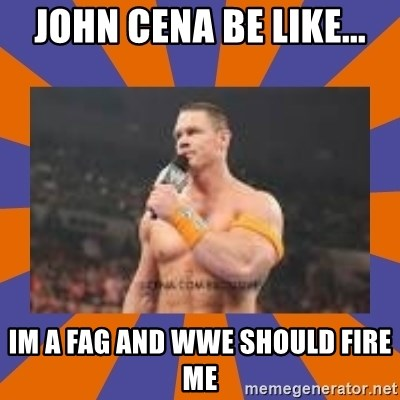 John cena be like you got a big ass dick - John Cena Be Like... Im A Fag And WWE Should Fire Me