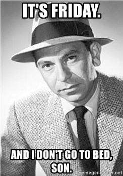 It's Friday  And I don't go to bed, son  - Joe Friday | Meme