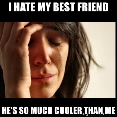 First World Problems - I hate my best friend he's so much cooler than me
