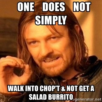 One Does Not Simply -    one    does    not    simply       walk into chop't & not get a salad burrito